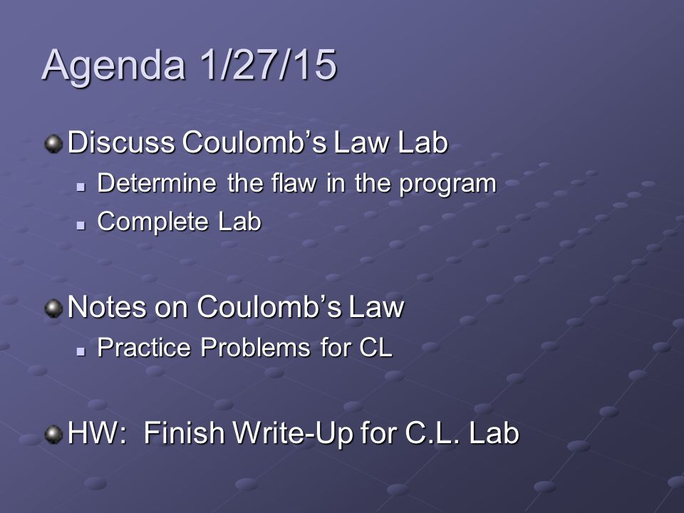 Agenda 1/27/15 Discuss Coulomb's Law Lab Determine the flaw in the program Determine the flaw in the program Complete Lab Complete Lab Notes on Coulomb's Law Practice Problems for CL Practice Problems for CL HW: Finish Write-Up for C.L.