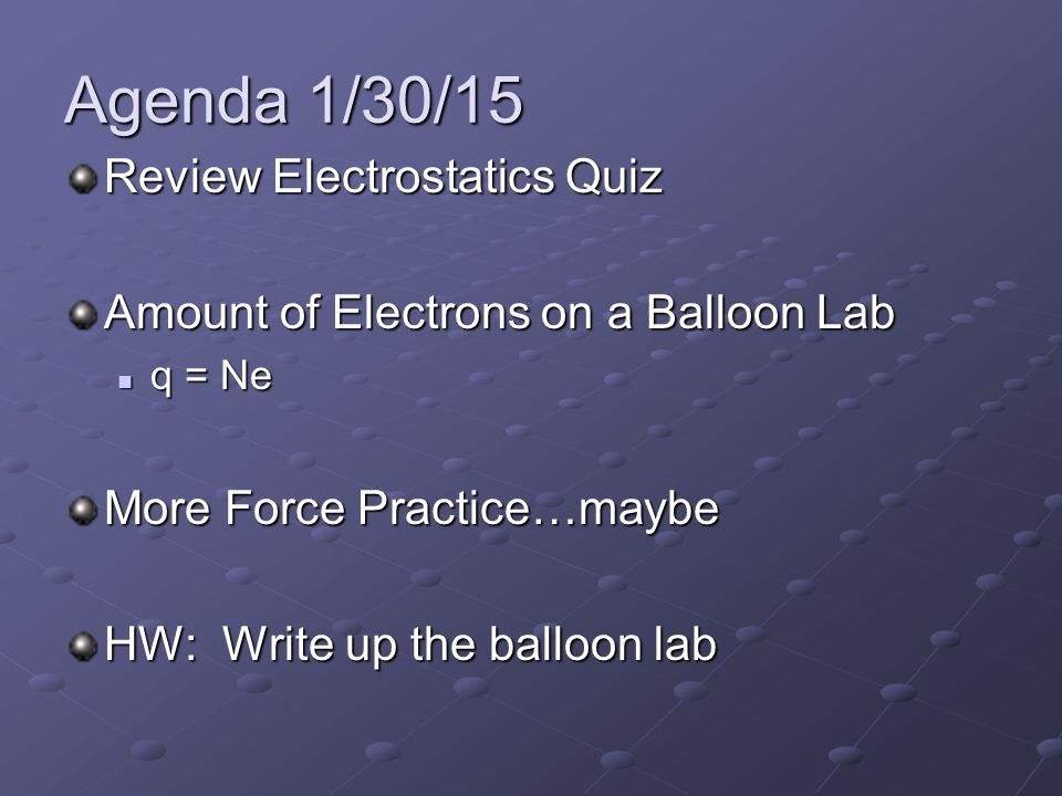 Agenda 1/30/15 Review Electrostatics Quiz Amount of Electrons on a Balloon Lab q = Ne q = Ne More Force Practice…maybe HW: Write up the balloon lab