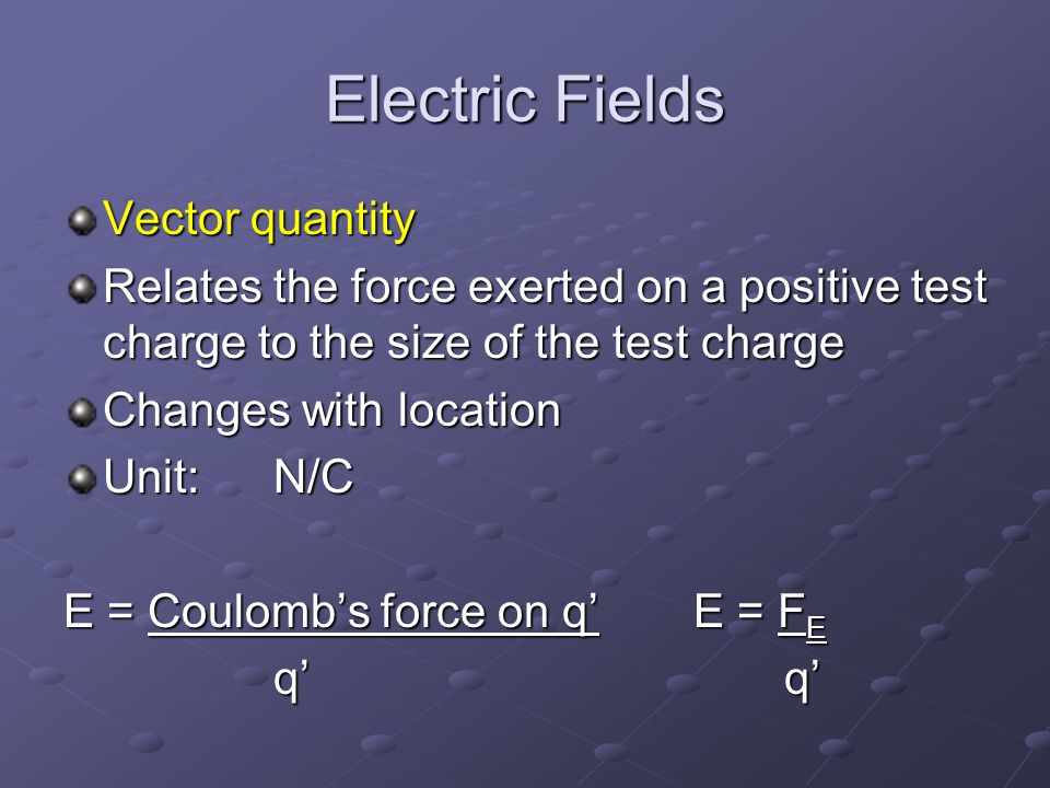 Electric Fields Vector quantity Relates the force exerted on a positive test charge to the size of the test charge Changes with location Unit: N/C E = Coulomb's force on q' E = F E q' q' q' q'