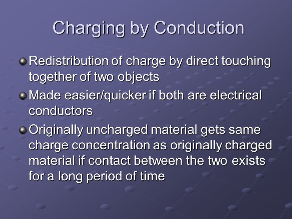Charging by Conduction Charging by Conduction Redistribution of charge by direct touching together of two objects Made easier/quicker if both are electrical conductors Originally uncharged material gets same charge concentration as originally charged material if contact between the two exists for a long period of time