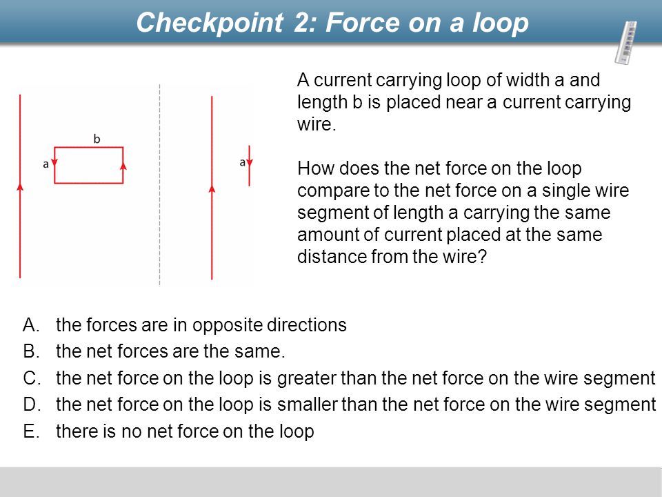 Checkpoint 2: Force on a loop A.the forces are in opposite directions B.the net forces are the same. C.the net force on the loop is greater than the n