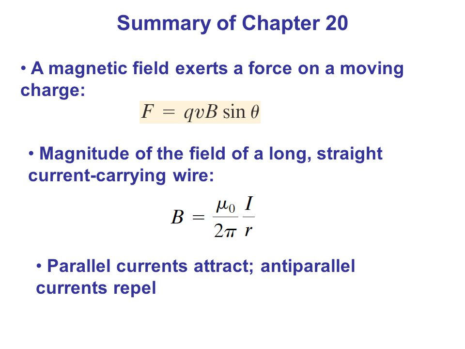 Summary of Chapter 20 A magnetic field exerts a force on a moving charge: Magnitude of the field of a long, straight current-carrying wire: Parallel currents attract; antiparallel currents repel