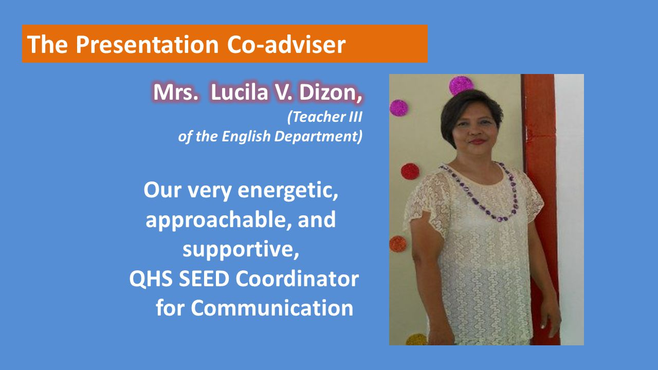 The Presentation Co-adviser Our very energetic, approachable, and supportive, QHS SEED Coordinator for Communication