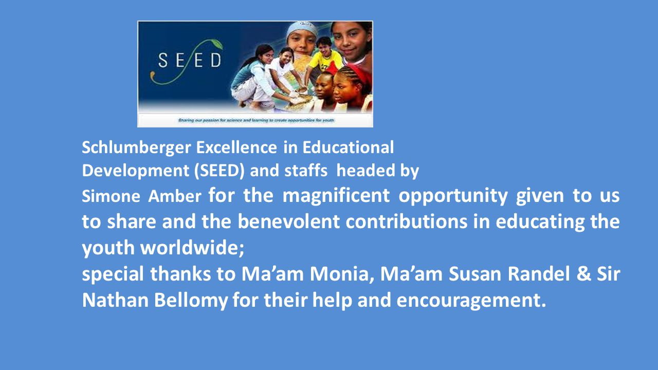 Schlumberger Excellence in Educational Development (SEED) and staffs headed by Simone Amber for the magnificent opportunity given to us to share and the benevolent contributions in educating the youth worldwide; special thanks to Ma'am Monia, Ma'am Susan Randel & Sir Nathan Bellomy for their help and encouragement.