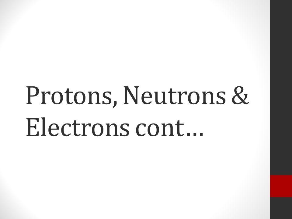 Protons, Neutrons & Electrons cont…