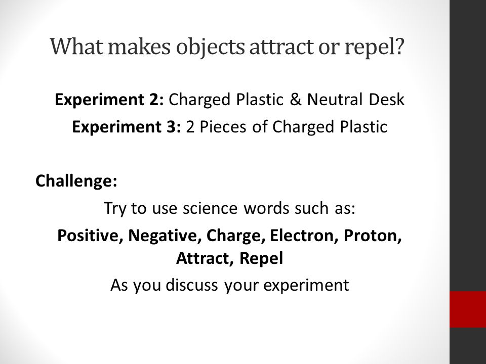 What makes objects attract or repel? Experiment 2: Charged Plastic & Neutral Desk Experiment 3: 2 Pieces of Charged Plastic Challenge: Try to use scie