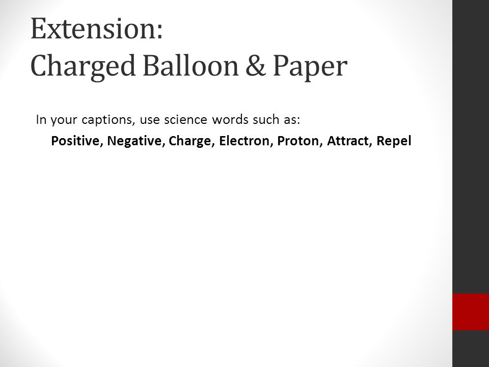 Extension: Charged Balloon & Paper In your captions, use science words such as: Positive, Negative, Charge, Electron, Proton, Attract, Repel