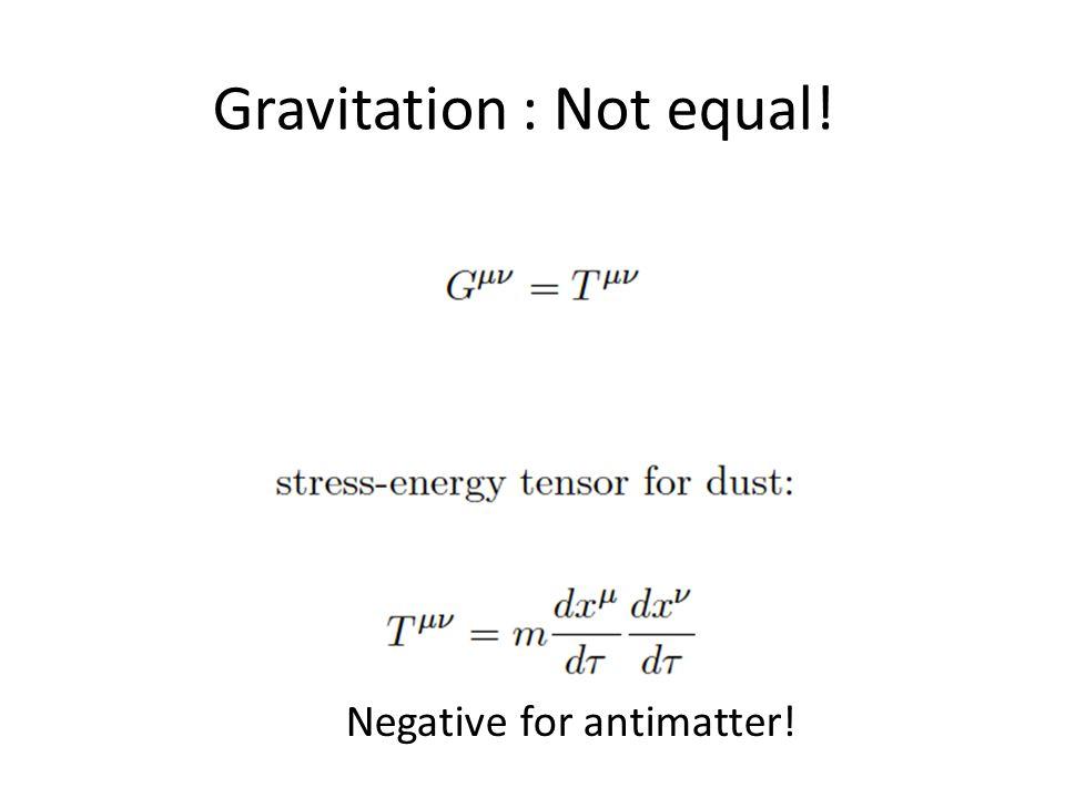 Gravitation : Not equal! Negative for antimatter!