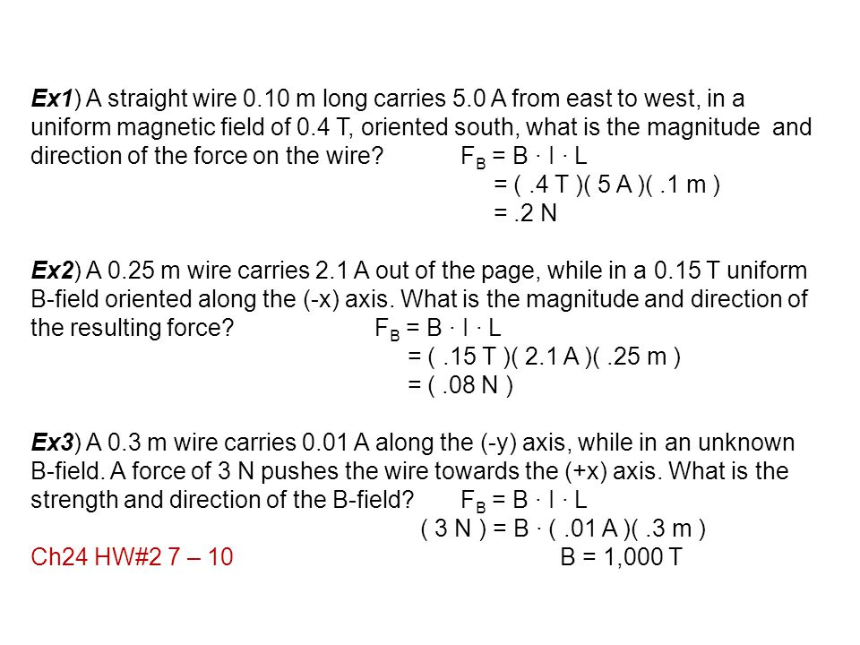 Ex1) A straight wire 0.10 m long carries 5.0 A from east to west, in a uniform magnetic field of 0.4 T, oriented south, what is the magnitude and dire