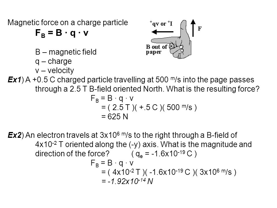 Magnetic force on a charge particle F B = B ∙ q ∙ v B – magnetic field q – charge v – velocity Ex1) A +0.5 C charged particle travelling at 500 m /s i