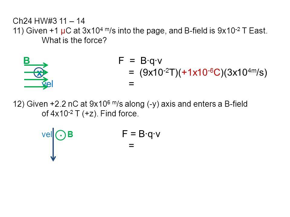 11) Given +1 μC at 3x10 4 m /s into the page, and B-field is 9x10 -2 T East. What is the force? B F = B∙q∙v = (9x10 -2 T)(+1x10 -6 C)(3x10 4m /s) vel=