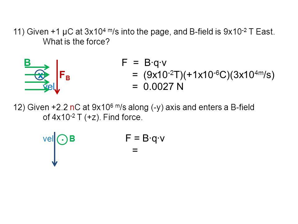11) Given +1 μC at 3x10 4 m /s into the page, and B-field is 9x10 -2 T East. What is the force? B F = B∙q∙v F B = (9x10 -2 T)(+1x10 -6 C)(3x10 4m /s)