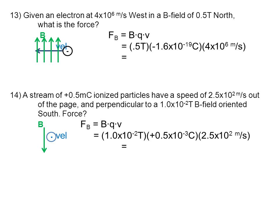 13) Given an electron at 4x10 6 m /s West in a B-field of 0.5T North, what is the force? B F B = B∙q∙v vel= (.5T)(-1.6x10 -19 C)(4x10 6 m /s) = 14) A