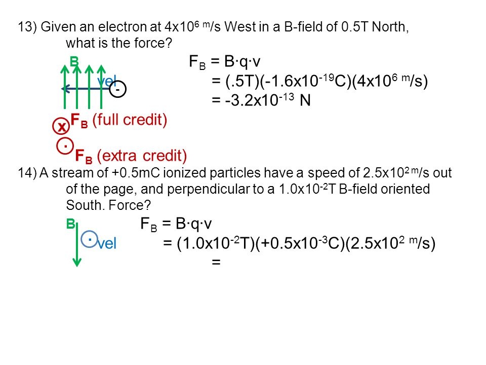 13) Given an electron at 4x10 6 m /s West in a B-field of 0.5T North, what is the force? B F B = B∙q∙v vel= (.5T)(-1.6x10 -19 C)(4x10 6 m /s) = -3.2x1