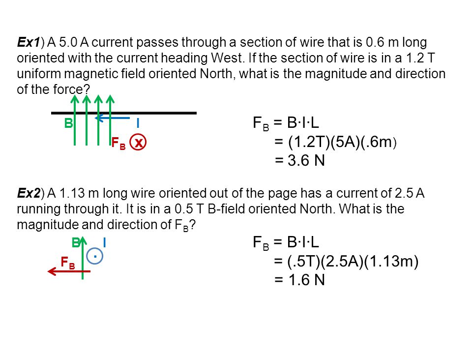 Ex1) A 5.0 A current passes through a section of wire that is 0.6 m long oriented with the current heading West. If the section of wire is in a 1.2 T