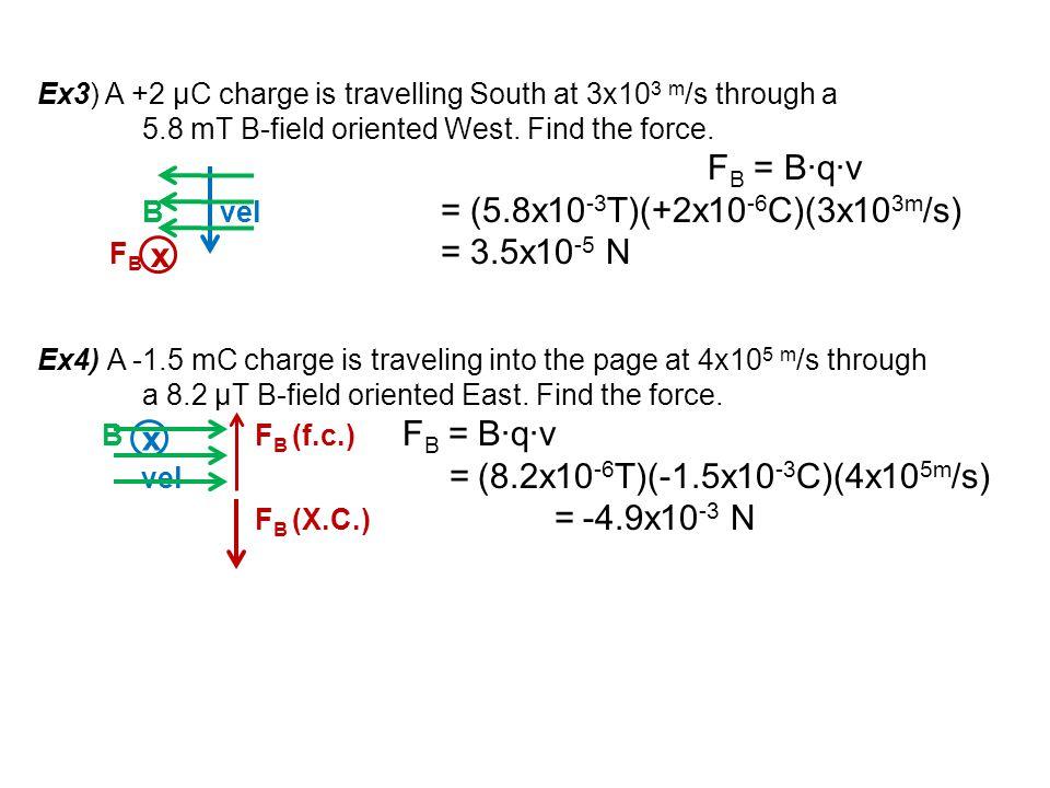 Ex3) A +2 μC charge is travelling South at 3x10 3 m /s through a 5.8 mT B-field oriented West. Find the force. F B = B∙q∙v B vel = (5.8x10 -3 T)(+2x10