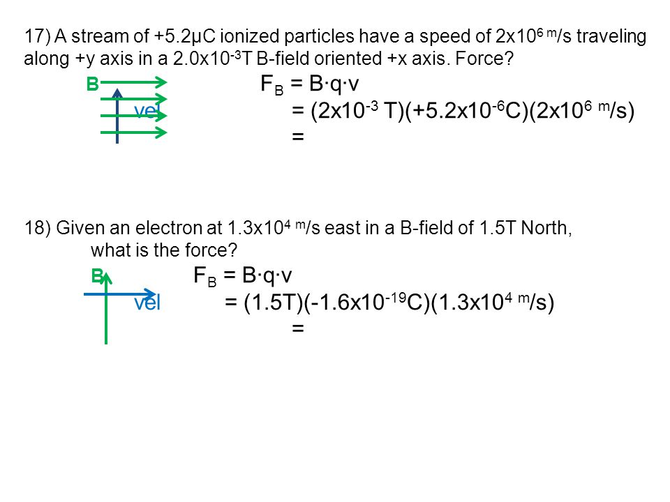 17) A stream of +5.2μC ionized particles have a speed of 2x10 6 m /s traveling along +y axis in a 2.0x10 -3 T B-field oriented +x axis. Force? B F B =