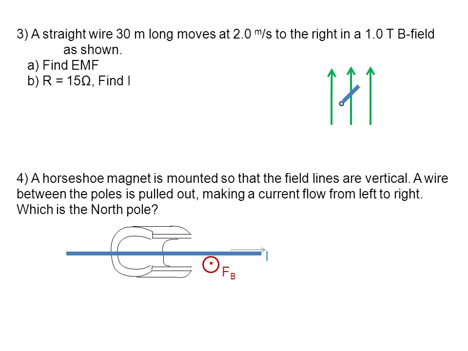 3) A straight wire 30 m long moves at 2.0 m /s to the right in a 1.0 T B-field as shown. a) Find EMF b) R = 15Ω, Find I 4) A horseshoe magnet is mount