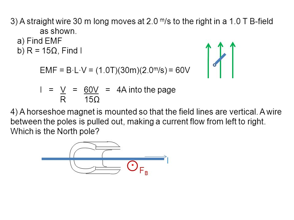 3) A straight wire 30 m long moves at 2.0 m /s to the right in a 1.0 T B-field as shown. a) Find EMF b) R = 15Ω, Find I EMF = B∙L∙V = (1.0T)(30m)(2.0