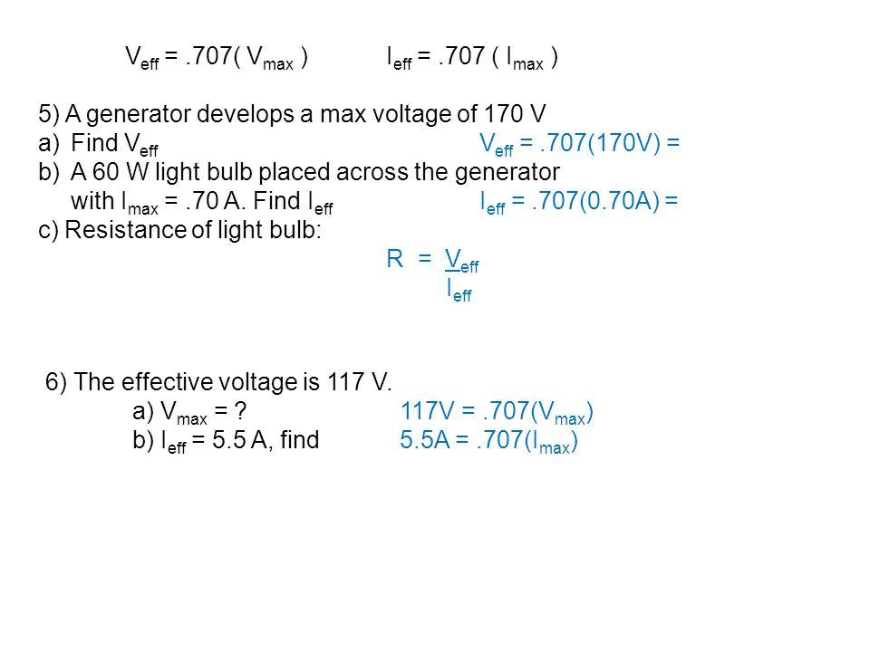 V eff =.707( V max )I eff =.707 ( I max ) 5) A generator develops a max voltage of 170 V a)Find V eff V eff =.707(170V) = b)A 60 W light bulb placed a