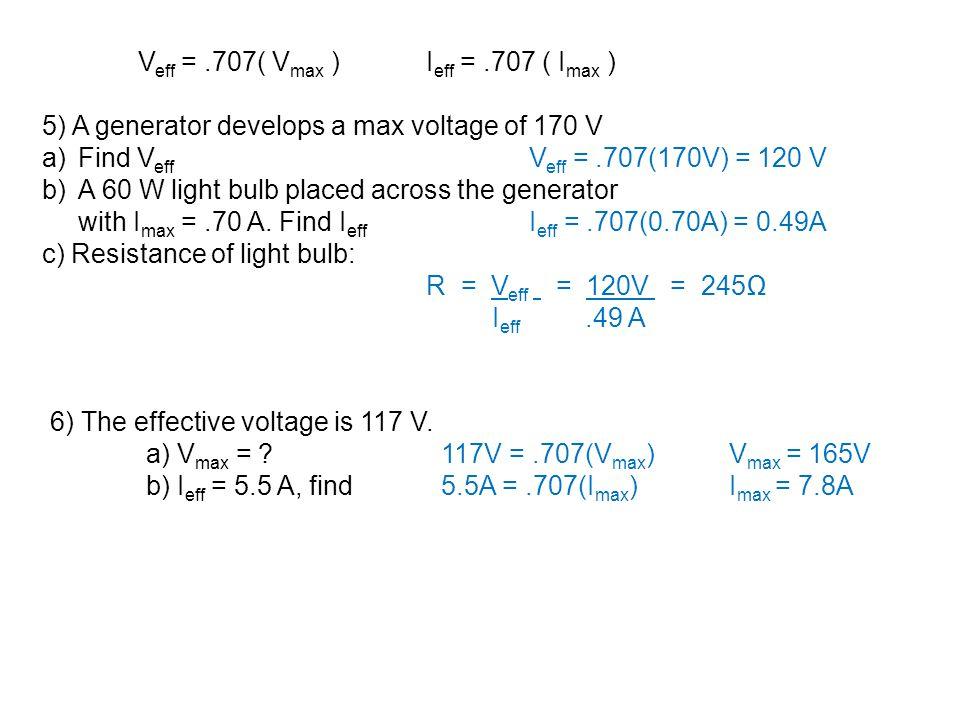 V eff =.707( V max )I eff =.707 ( I max ) 5) A generator develops a max voltage of 170 V a)Find V eff V eff =.707(170V) = 120 V b)A 60 W light bulb pl