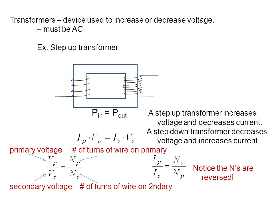 Transformers – device used to increase or decrease voltage. – must be AC Ex: Step up transformer P in = P out A step up transformer increases voltage