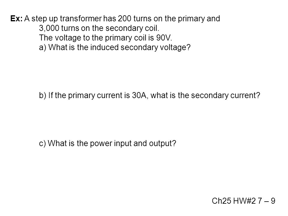 Ex: A step up transformer has 200 turns on the primary and 3,000 turns on the secondary coil. The voltage to the primary coil is 90V. a) What is the i