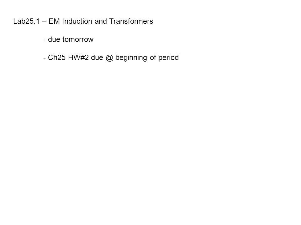 Lab25.1 – EM Induction and Transformers - due tomorrow - Ch25 HW#2 due @ beginning of period