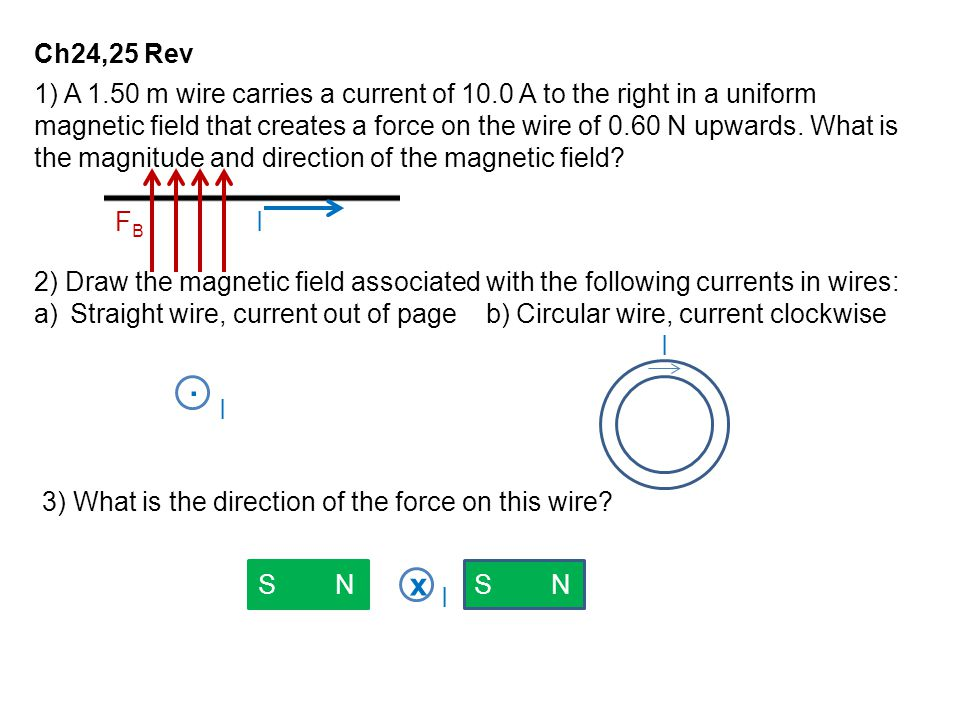 Ch24,25 Rev 1) A 1.50 m wire carries a current of 10.0 A to the right in a uniform magnetic field that creates a force on the wire of 0.60 N upwards.