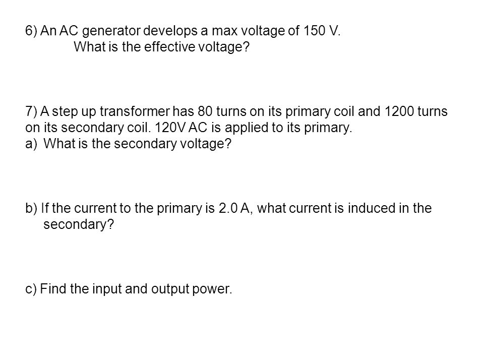 6) An AC generator develops a max voltage of 150 V. What is the effective voltage? 7) A step up transformer has 80 turns on its primary coil and 1200