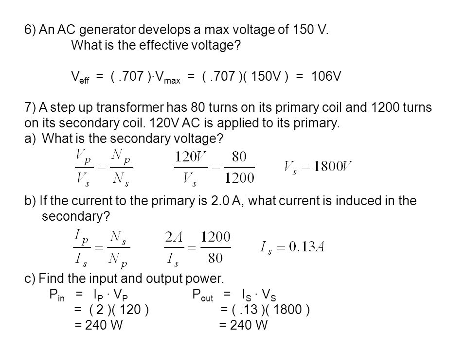 6) An AC generator develops a max voltage of 150 V. What is the effective voltage? V eff = (.707 )∙V max = (.707 )( 150V ) = 106V 7) A step up transfo