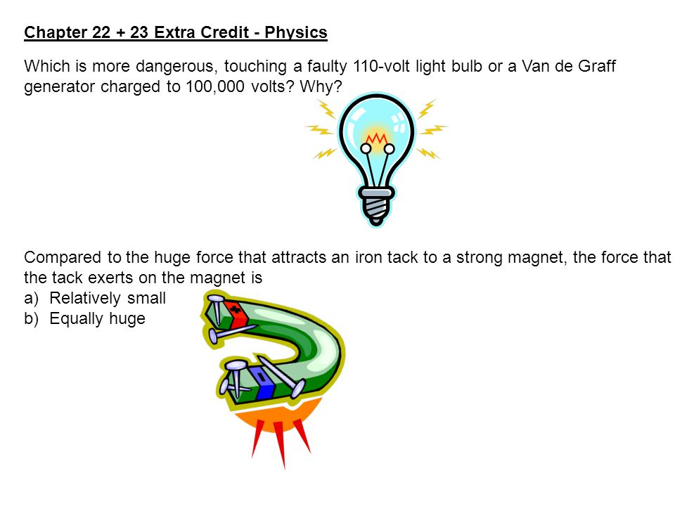 Chapter 22 + 23 Extra Credit - Physics Which is more dangerous, touching a faulty 110-volt light bulb or a Van de Graff generator charged to 100,000 v