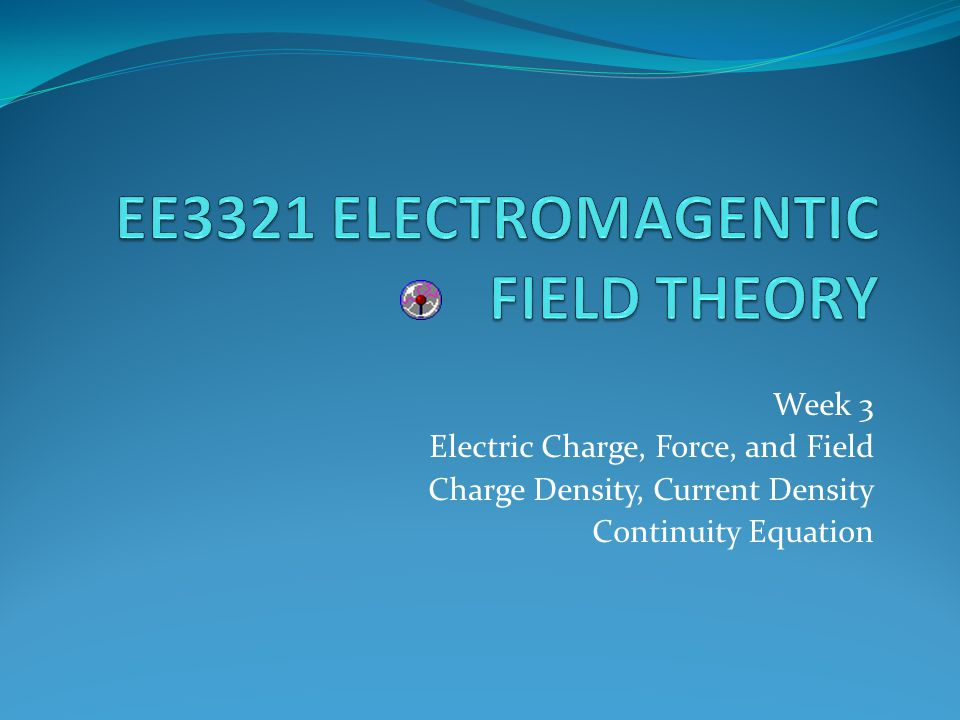 Week 3 Electric Charge, Force, and Field Charge Density, Current Density Continuity Equation