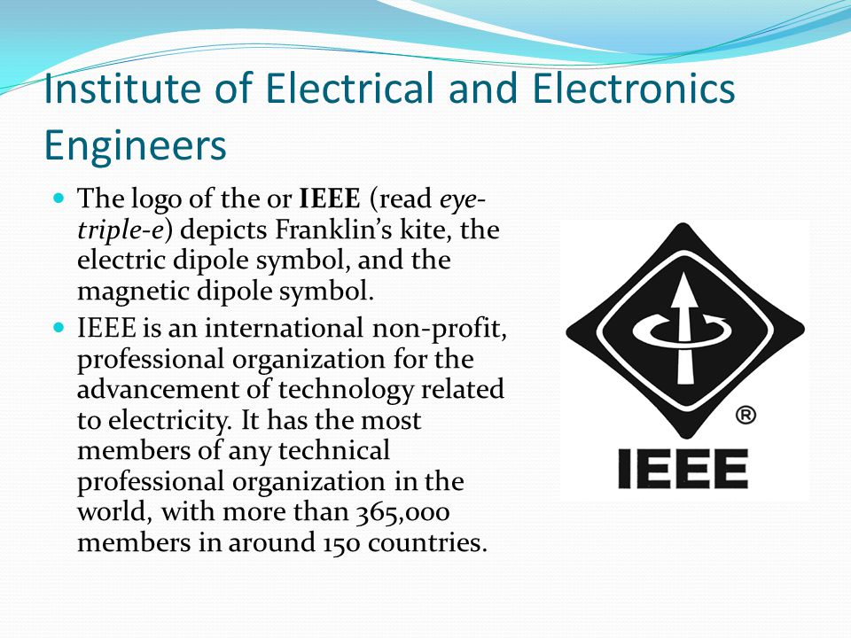 Institute of Electrical and Electronics Engineers The logo of the or IEEE (read eye- triple-e) depicts Franklin's kite, the electric dipole symbol, and the magnetic dipole symbol.