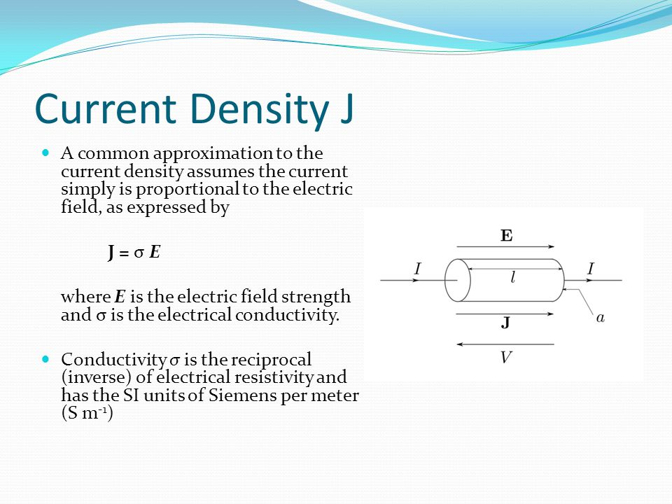 Current Density J A common approximation to the current density assumes the current simply is proportional to the electric field, as expressed by J =