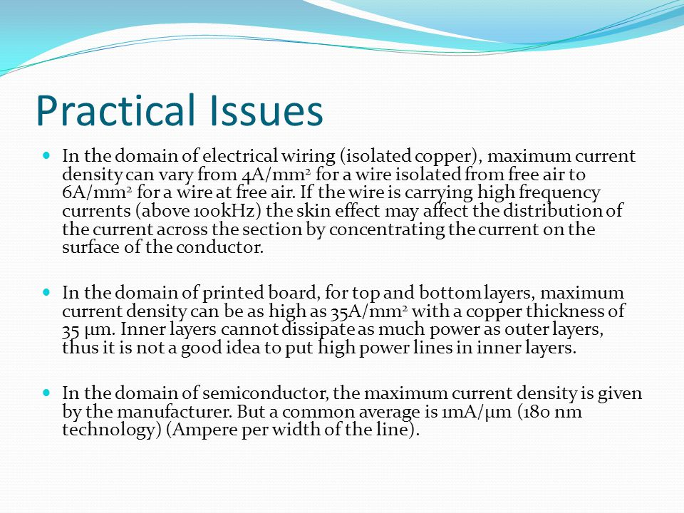 Practical Issues In the domain of electrical wiring (isolated copper), maximum current density can vary from 4A/mm 2 for a wire isolated from free air