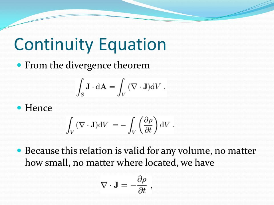 Continuity Equation From the divergence theorem Hence Because this relation is valid for any volume, no matter how small, no matter where located, we