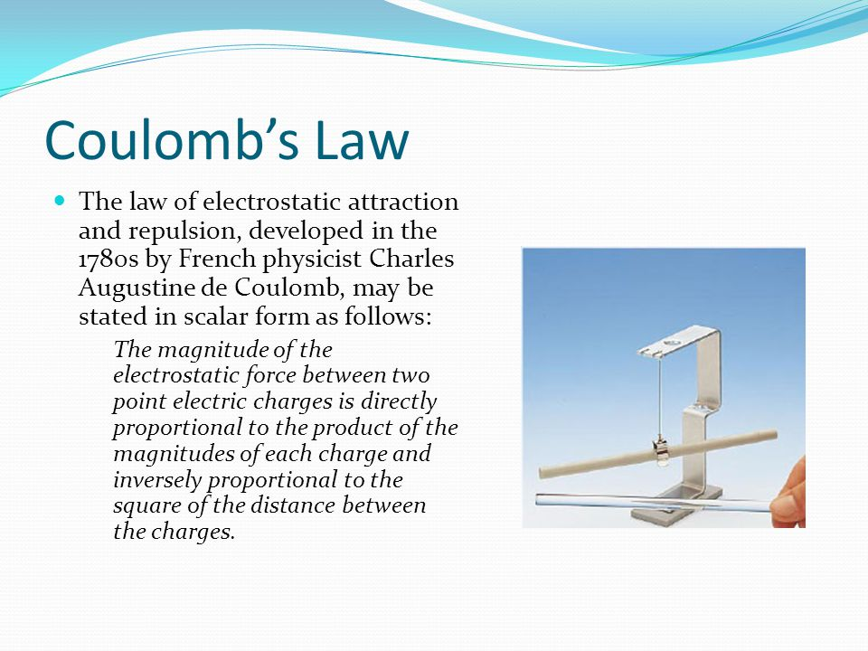Coulomb's Law The law of electrostatic attraction and repulsion, developed in the 1780s by French physicist Charles Augustine de Coulomb, may be stated in scalar form as follows: The magnitude of the electrostatic force between two point electric charges is directly proportional to the product of the magnitudes of each charge and inversely proportional to the square of the distance between the charges.