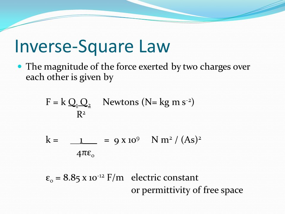 Inverse-Square Law The magnitude of the force exerted by two charges over each other is given by F = k Q 1 Q 2 Newtons (N= kg m s -2 ) R 2 k = __1___ = 9 x 10 9 N m 2 / (As) 2 4πε o ε o = 8.85 x 10 -12 F/m electric constant or permittivity of free space