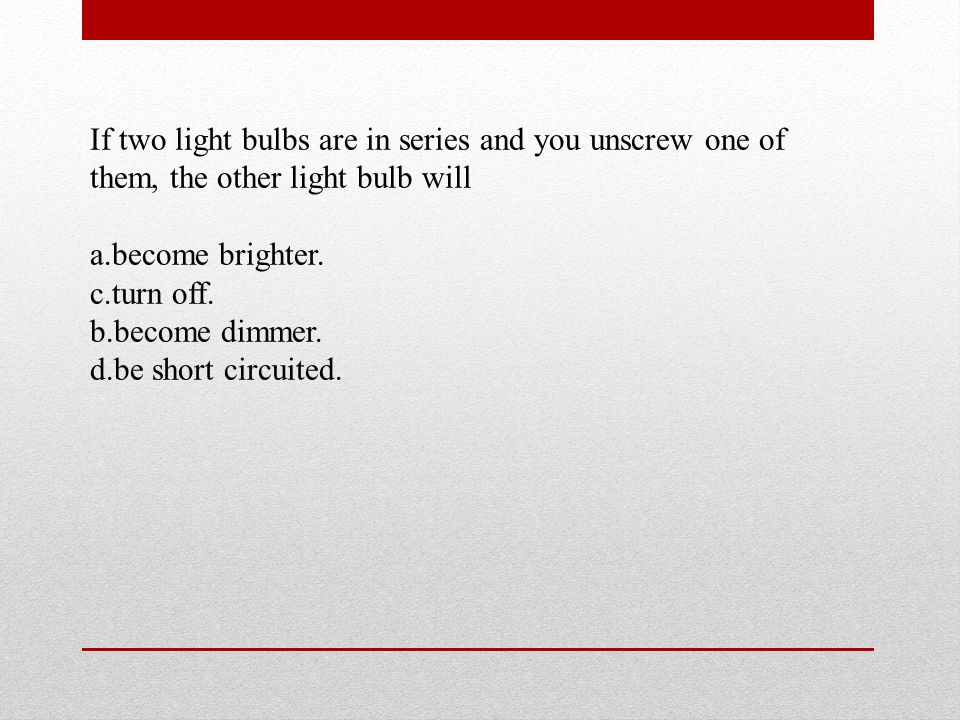If two light bulbs are in series and you unscrew one of them, the other light bulb will a.become brighter.