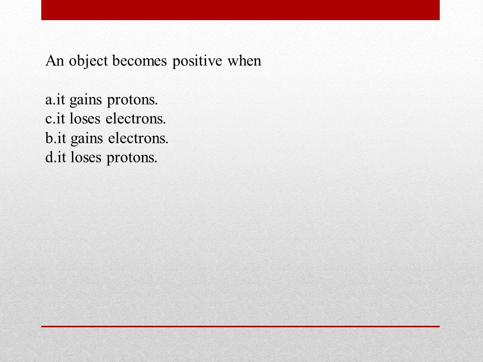An object becomes positive when a.it gains protons.