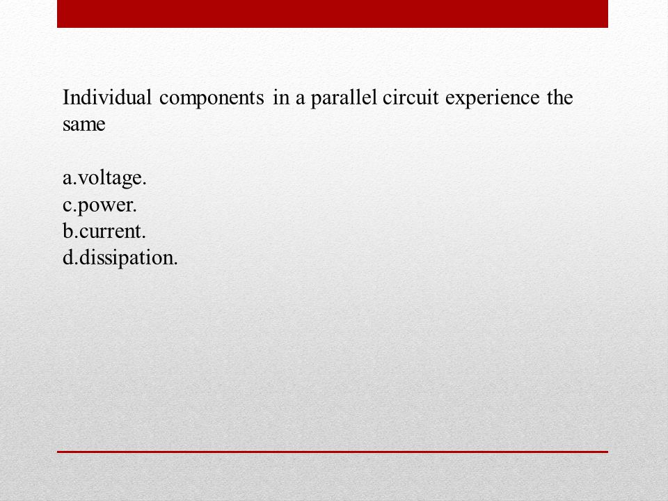 Individual components in a parallel circuit experience the same a.voltage.
