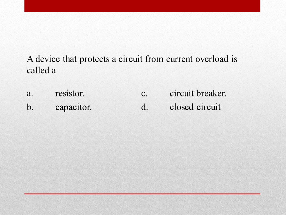 A device that protects a circuit from current overload is called a a.resistor.c.circuit breaker.