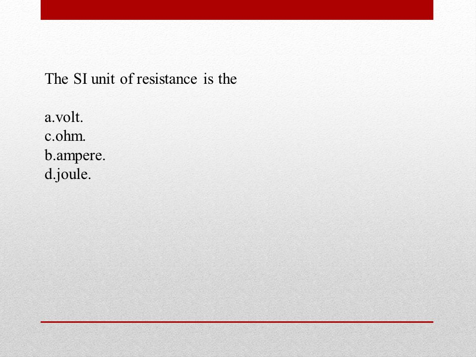 The SI unit of resistance is the a.volt. c.ohm. b.ampere. d.joule.