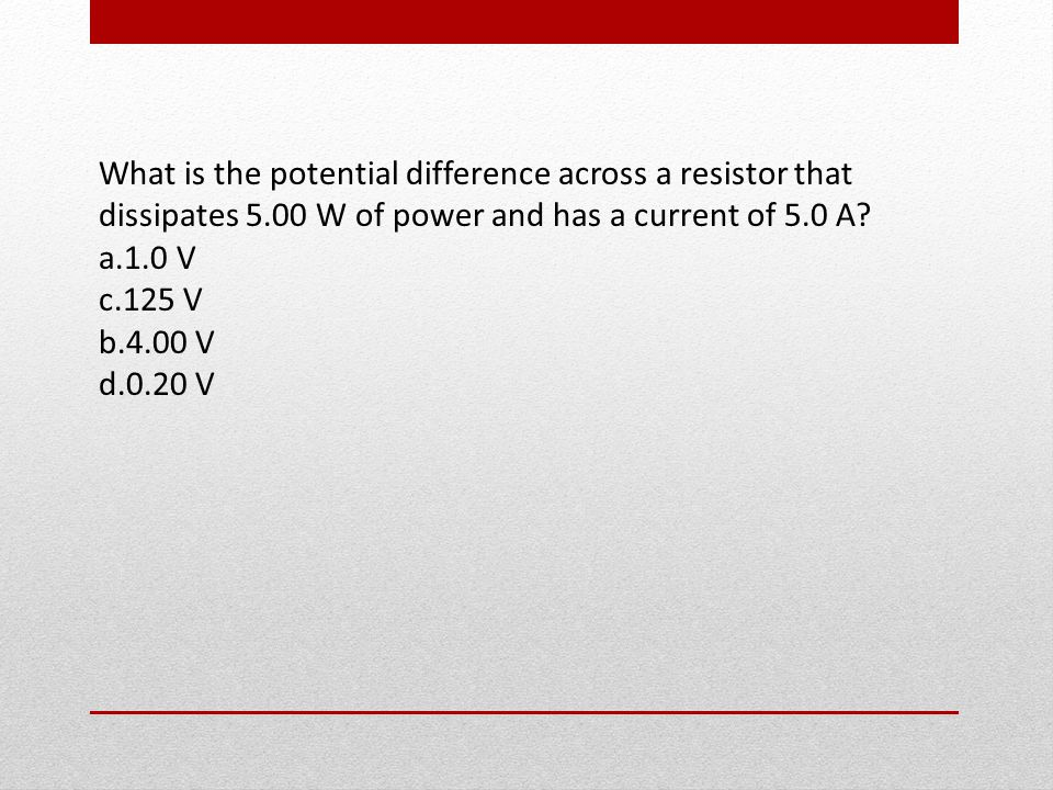 What is the potential difference across a resistor that dissipates 5.00 W of power and has a current of 5.0 A.