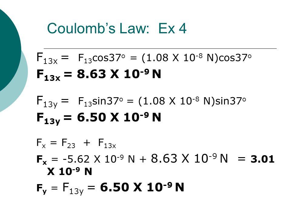 F 13x = F 13 cos37 o = (1.08 X 10 -8 N)cos37 o F 13x = 8.63 X 10 -9 N F 13y = F 13 sin37 o = (1.08 X 10 -8 N)sin37 o F 13y = 6.50 X 10 -9 N F x = F 23