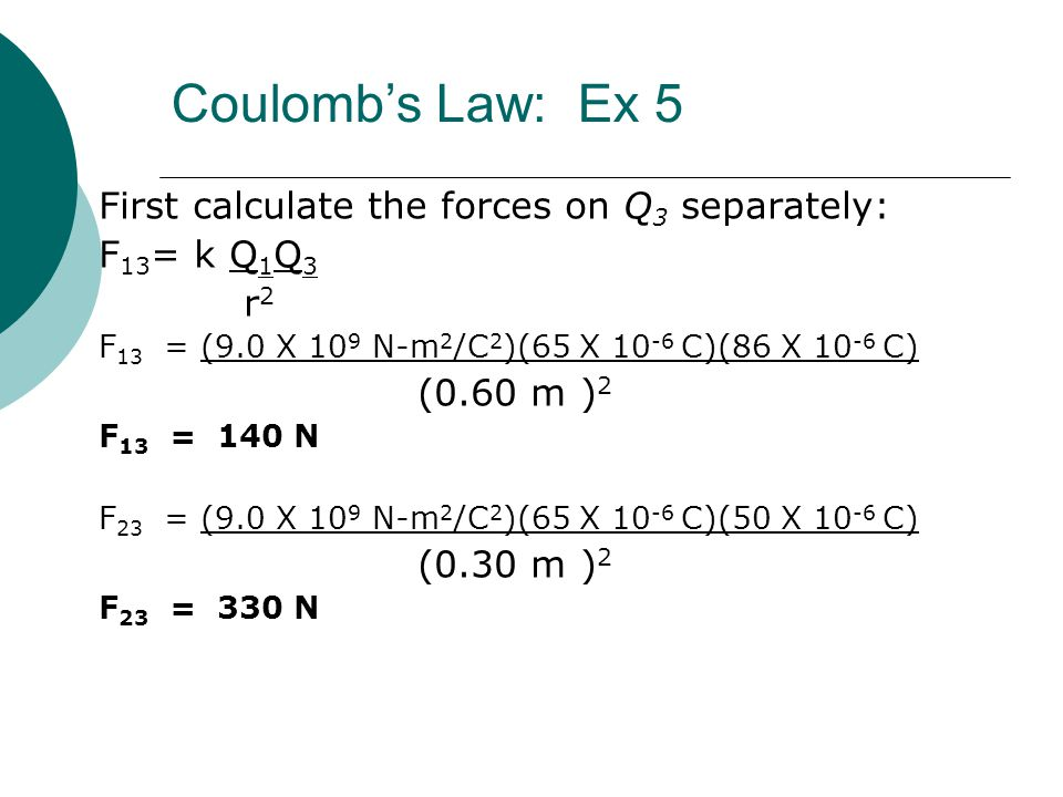 First calculate the forces on Q 3 separately: F 13 = k Q 1 Q 3 r 2 F 13 = (9.0 X 10 9 N-m 2 /C 2 )(65 X 10 -6 C)(86 X 10 -6 C) (0.60 m ) 2 F 13 = 140