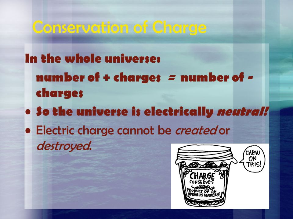 Conservation of Charge In the whole universe: number of + charges = number of - charges So the universe is electrically neutral.
