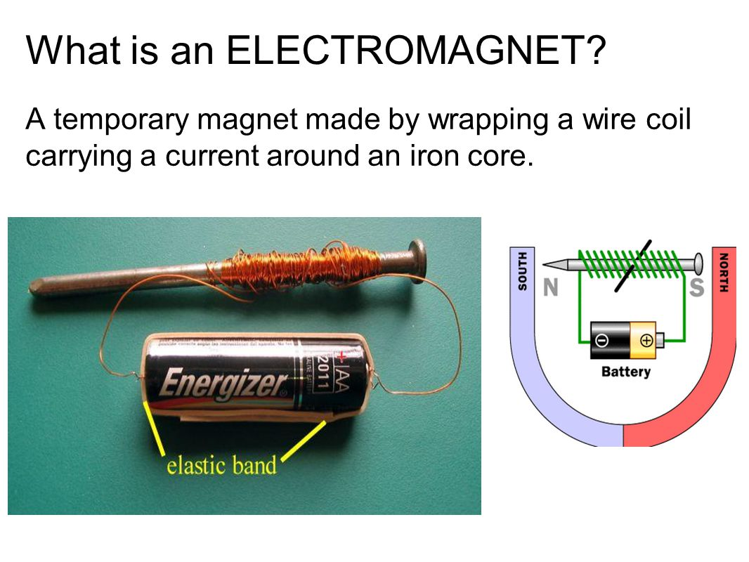 What is an ELECTROMAGNET? A temporary magnet made by wrapping a wire coil carrying a current around an iron core.
