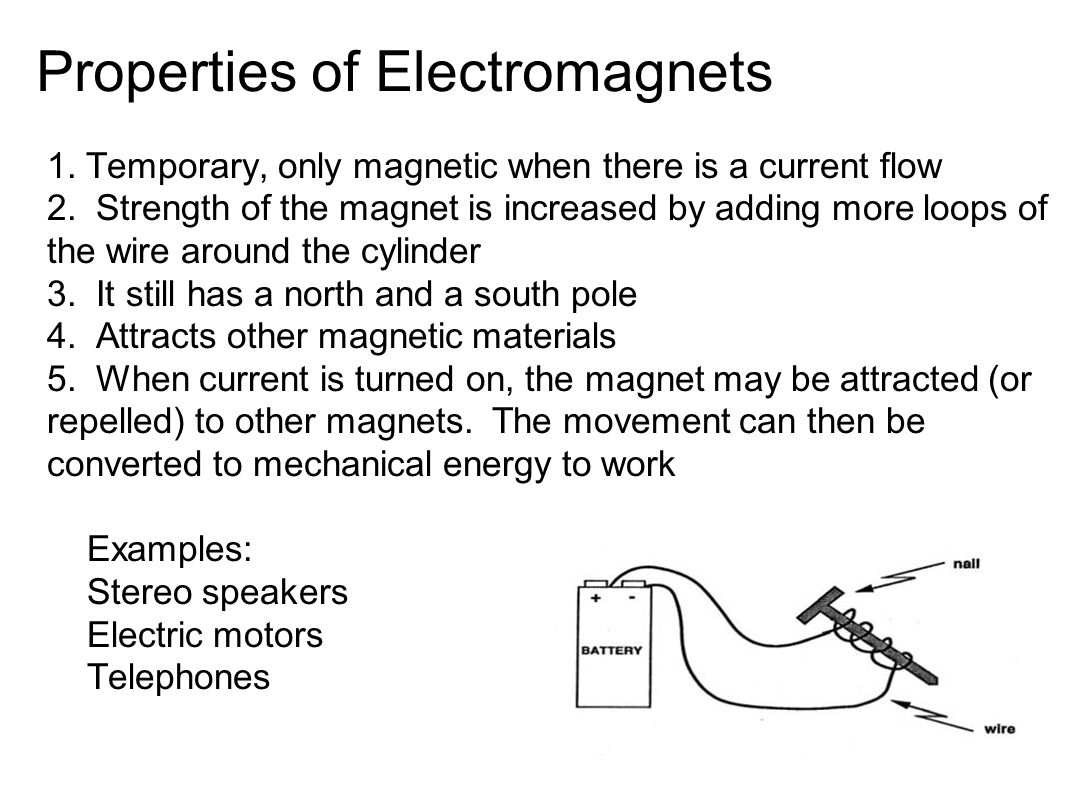 Properties of Electromagnets 1. Temporary, only magnetic when there is a current flow 2.